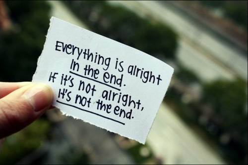 8.Everything will be okay in the end. If it isn't okay, it isn't the end
